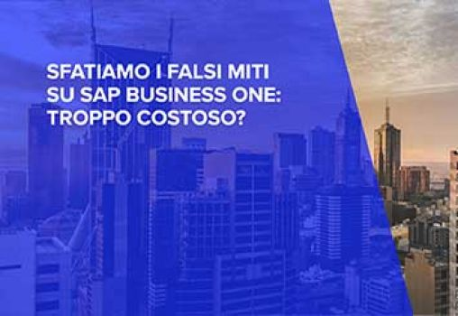 WEBINAR - SFATIAMO I FALSI MITI SU BUSINESS ONE: TROPPO COSTOSO?